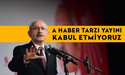 CHP lideri Kemal Kılıçdaroğlu: A Haber tarzı yayını kabul etmiyoruz