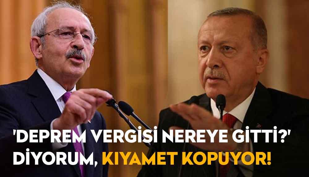 Kılıçdaroğlu: 'Deprem vergisi nereye gitti?' diyorum, kıyamet kopuyor, nereye gitti bu para?