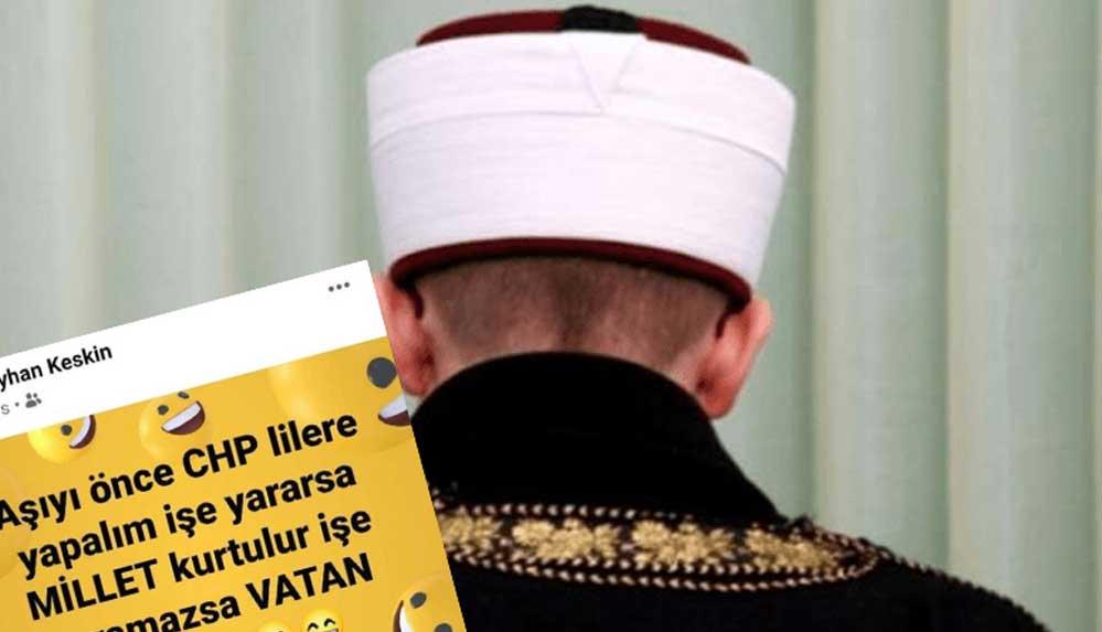 """""""Aşıyı önce CHP'lilere yapalım işe yararsa millet kurtulur, yaramazsa vatan kurtulur"""" diyen imama tepki!"""